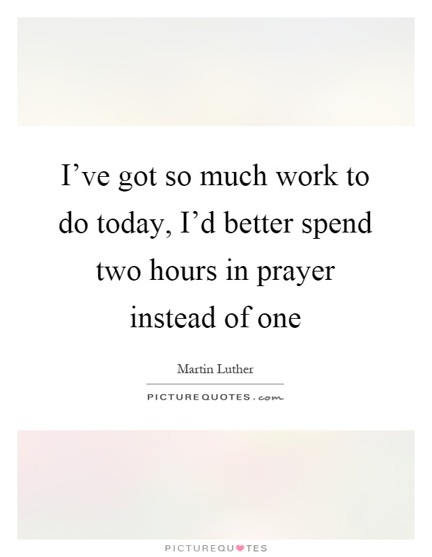 I've got so much work to do today, I'd better spend two hours in prayer instead of one Picture Quote #1