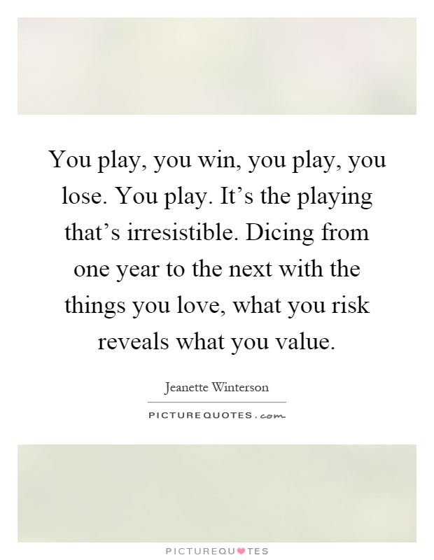 You play, you win, you play, you lose. You play. It's the playing that's irresistible. Dicing from one year to the next with the things you love, what you risk reveals what you value Picture Quote #1