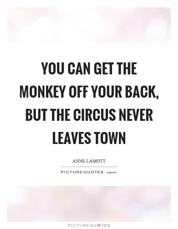 You can get the monkey off your back, but the circus never leaves town Picture Quote #1