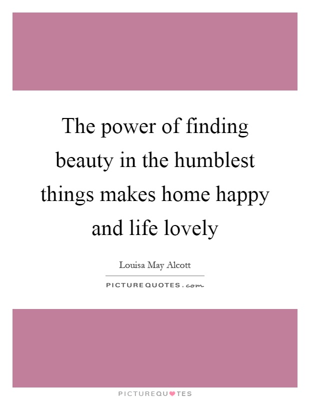 The power of finding beauty in the humblest things makes home happy and life lovely Picture Quote #1