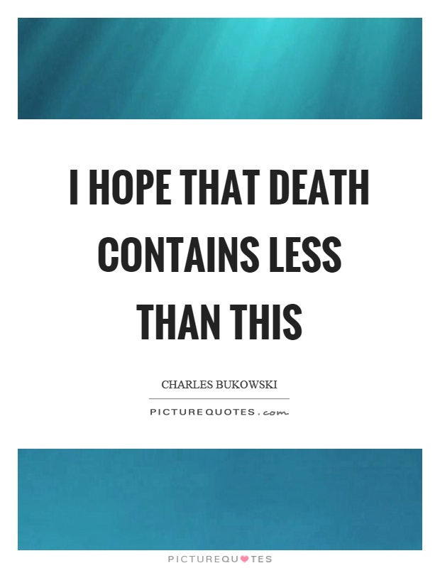 I hope that death contains less than this Picture Quote #1