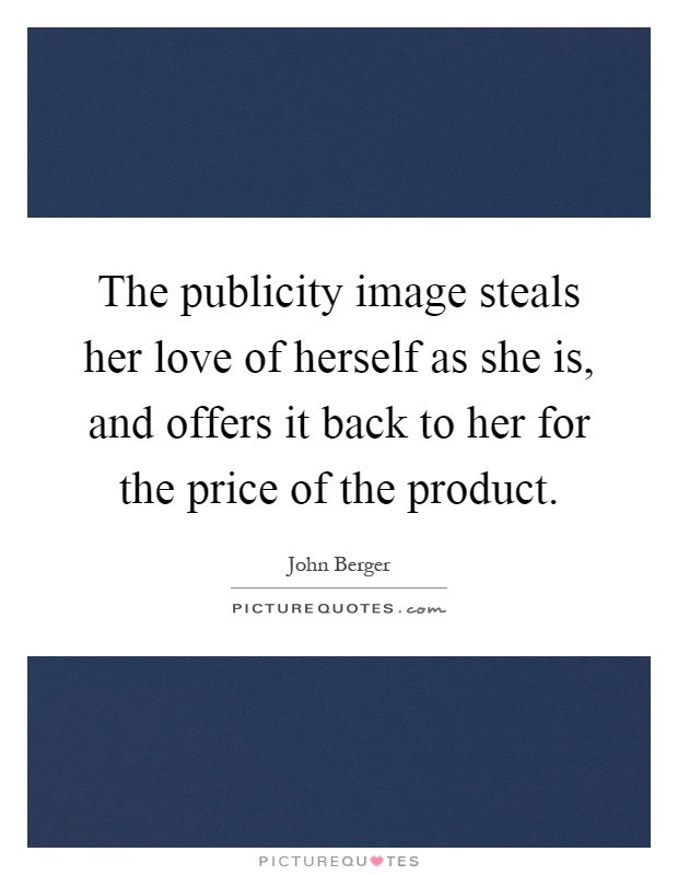 The publicity image steals her love of herself as she is, and offers it back to her for the price of the product Picture Quote #1