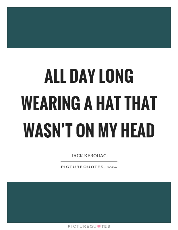 All day long wearing a hat that wasn't on my head Picture Quote #1