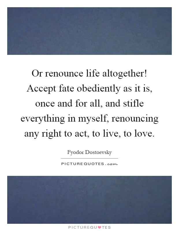 Or renounce life altogether! Accept fate obediently as it is, once and for all, and stifle everything in myself, renouncing any right to act, to live, to love Picture Quote #1