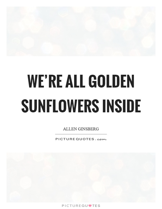 We\'re all golden sunflowers inside | Picture Quotes