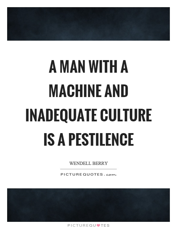 A man with a machine and inadequate culture is a pestilence Picture Quote #1