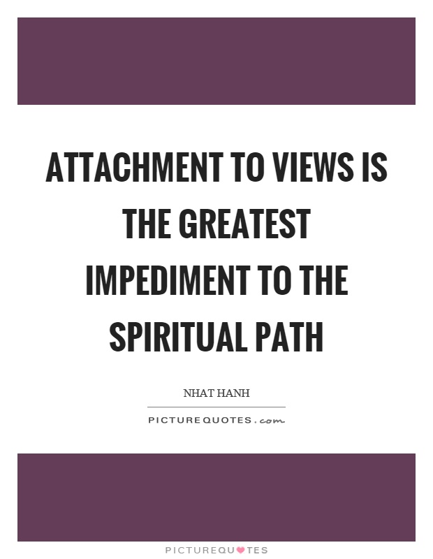 Attachment to views is the greatest impediment to the spiritual path Picture Quote #1