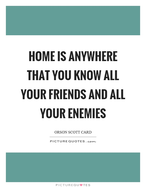 Home is anywhere that you know all your friends and all your enemies Picture Quote #1