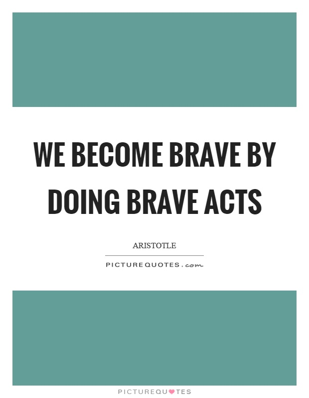 We become brave by doing brave acts Picture Quote #1