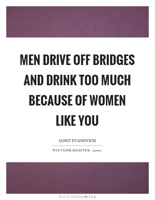 Men drive off bridges and drink too much because of women like you Picture Quote #1