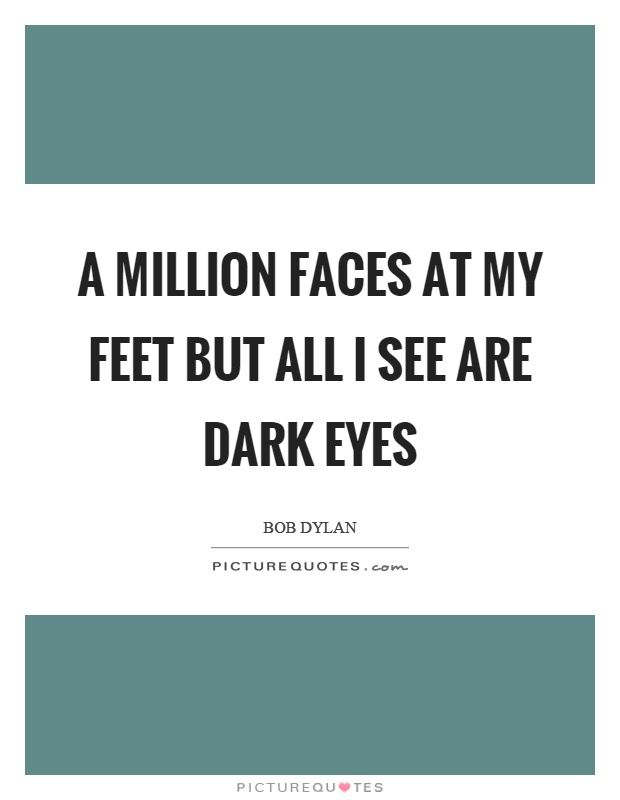 A million faces at my feet but all I see are dark eyes Picture Quote #1