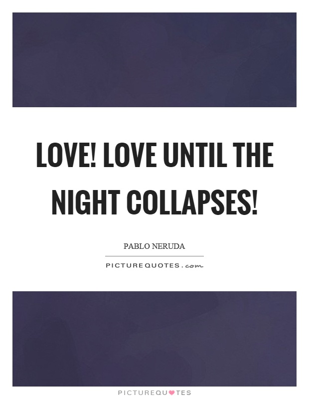 Love! Love until the night collapses! Picture Quote #1