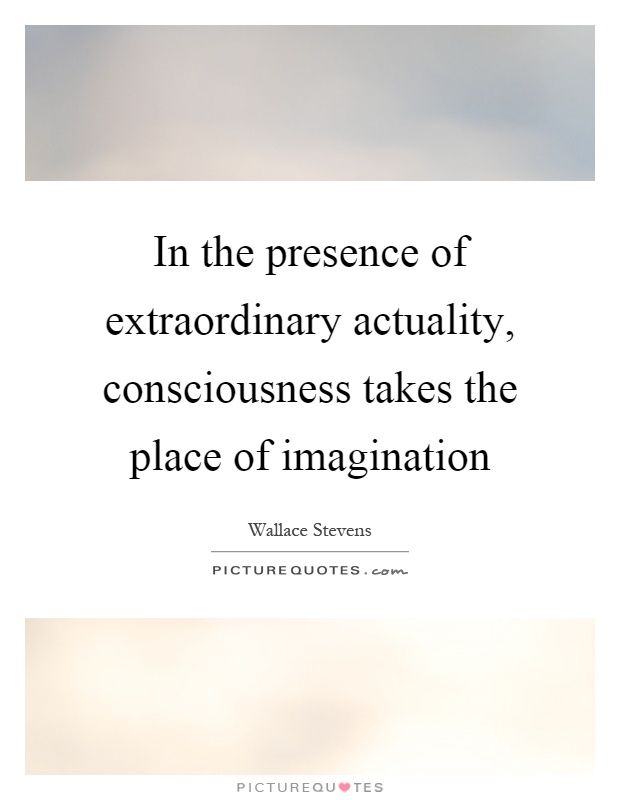 In the presence of extraordinary actuality, consciousness takes the place of imagination Picture Quote #1