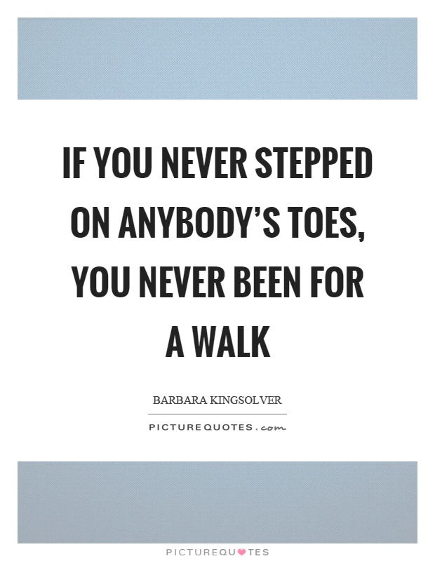 If you never stepped on anybody's toes, you never been for a walk Picture Quote #1