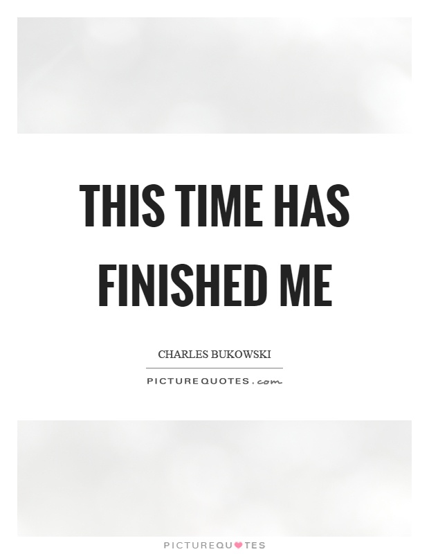 This time has finished me Picture Quote #1