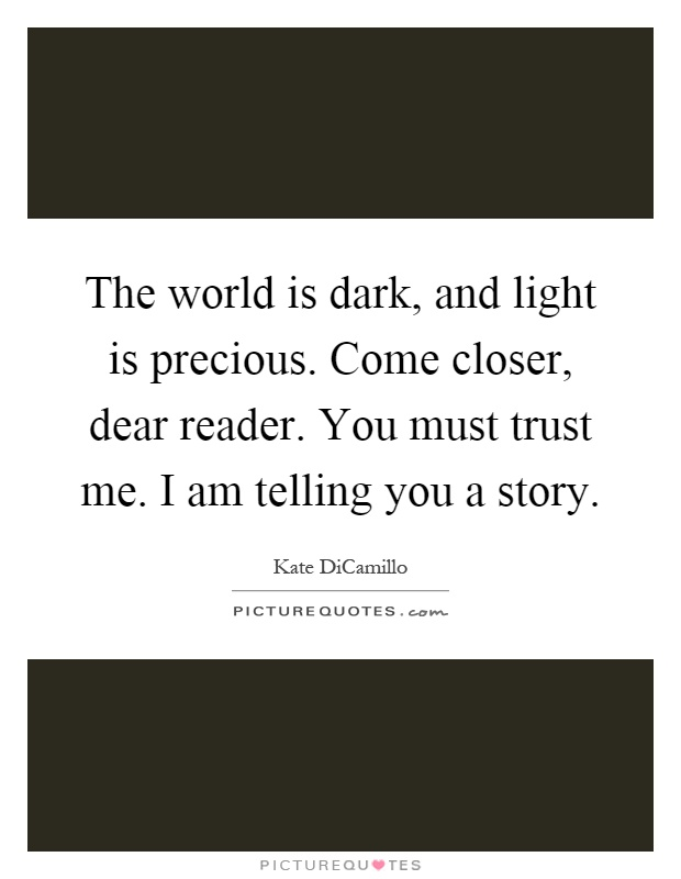 The world is dark, and light is precious. Come closer, dear reader. You must trust me. I am telling you a story Picture Quote #1