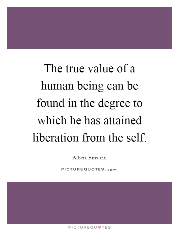 The true value of a human being can be found in the degree to which he has attained liberation from the self Picture Quote #1