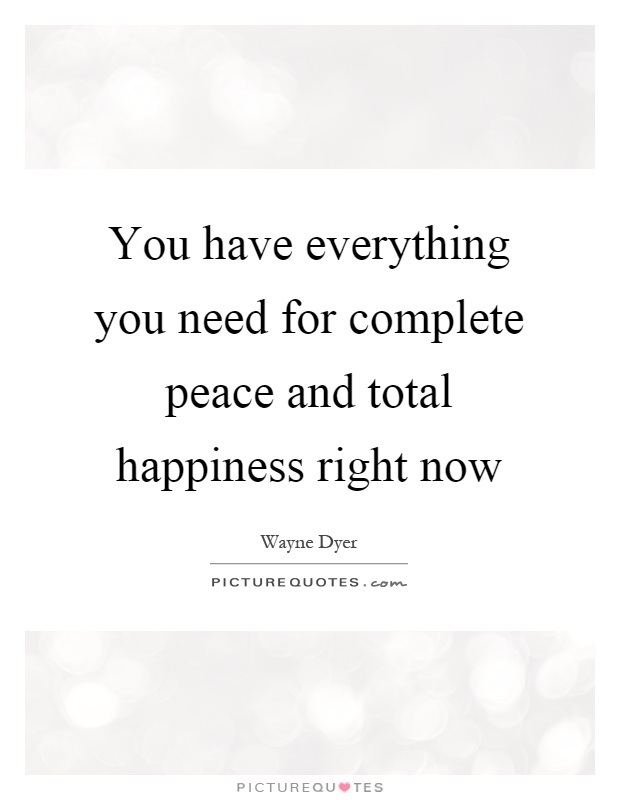 You Have Everything You Need For Complete Peace And Total Happiness Right  Now Picture Quote #