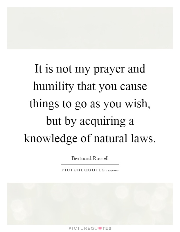 It is not my prayer and humility that you cause things to go as you wish, but by acquiring a knowledge of natural laws Picture Quote #1