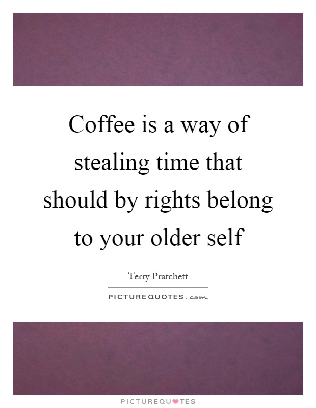 Coffee is a way of stealing time that should by rights belong to your older self Picture Quote #1