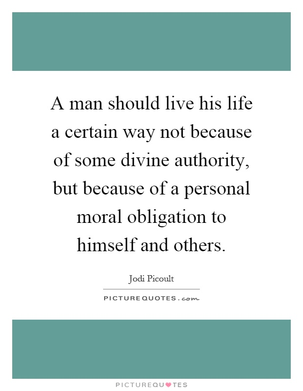 A man should live his life a certain way not because of some divine authority, but because of a personal moral obligation to himself and others Picture Quote #1