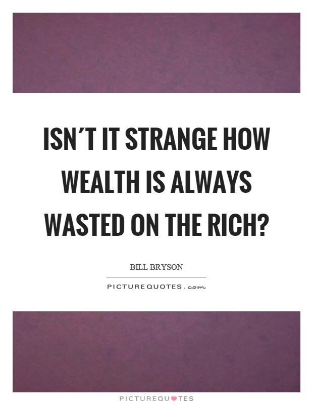 Isn´t it strange how wealth is always wasted on the rich? Picture Quote #1