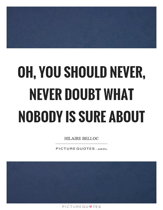 Oh, you should never, never doubt what nobody is sure about Picture Quote #1