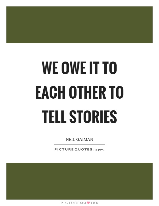 We owe it to each other to tell stories Picture Quote #1