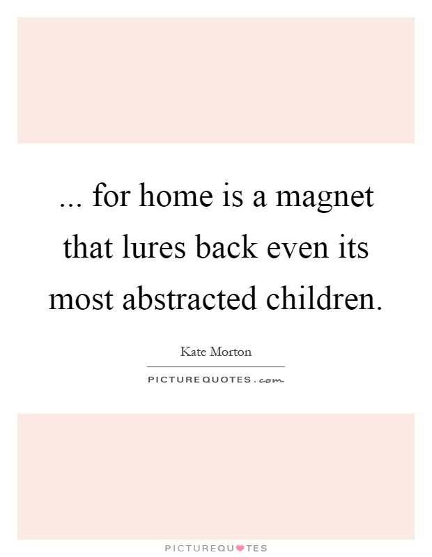 ... for home is a magnet that lures back even its most abstracted children Picture Quote #1