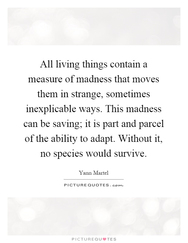All living things contain a measure of madness that moves them in strange, sometimes inexplicable ways. This madness can be saving; it is part and parcel of the ability to adapt. Without it, no species would survive Picture Quote #1