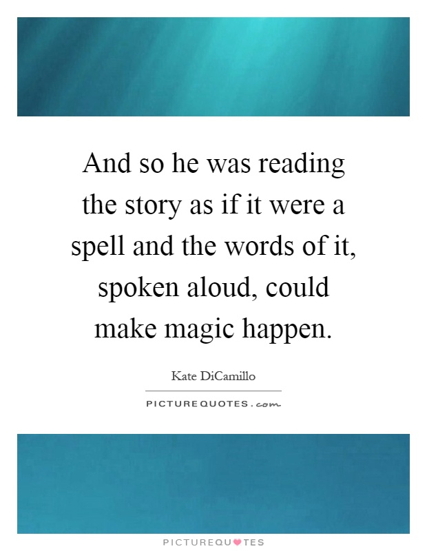 And so he was reading the story as if it were a spell and the words of it, spoken aloud, could make magic happen Picture Quote #1