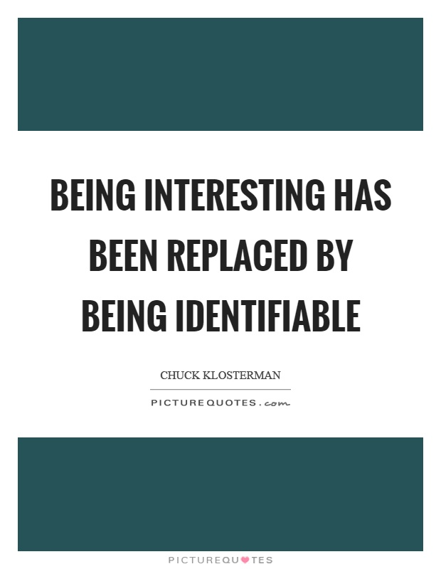 Being interesting has been replaced by being identifiable Picture Quote #1