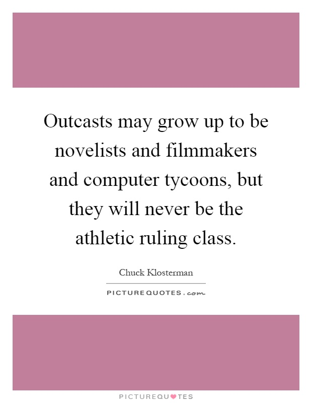 Outcasts may grow up to be novelists and filmmakers and computer tycoons, but they will never be the athletic ruling class Picture Quote #1