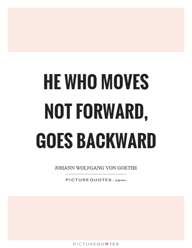 He who moves not forward, goes backward Picture Quote #1