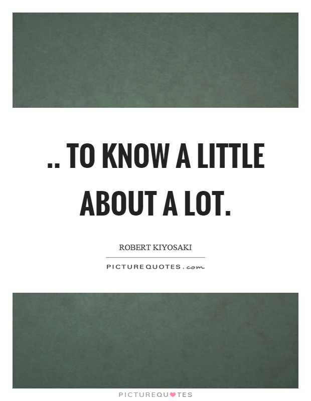.. to know a little about a lot Picture Quote #1