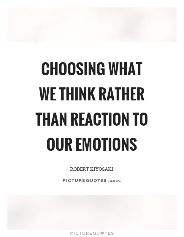 Choosing what we think rather than reaction to our emotions Picture Quote #1
