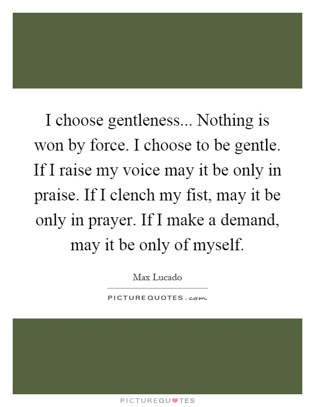 I choose gentleness... Nothing is won by force. I choose to be gentle. If I raise my voice may it be only in praise. If I clench my fist, may it be only in prayer. If I make a demand, may it be only of myself Picture Quote #1