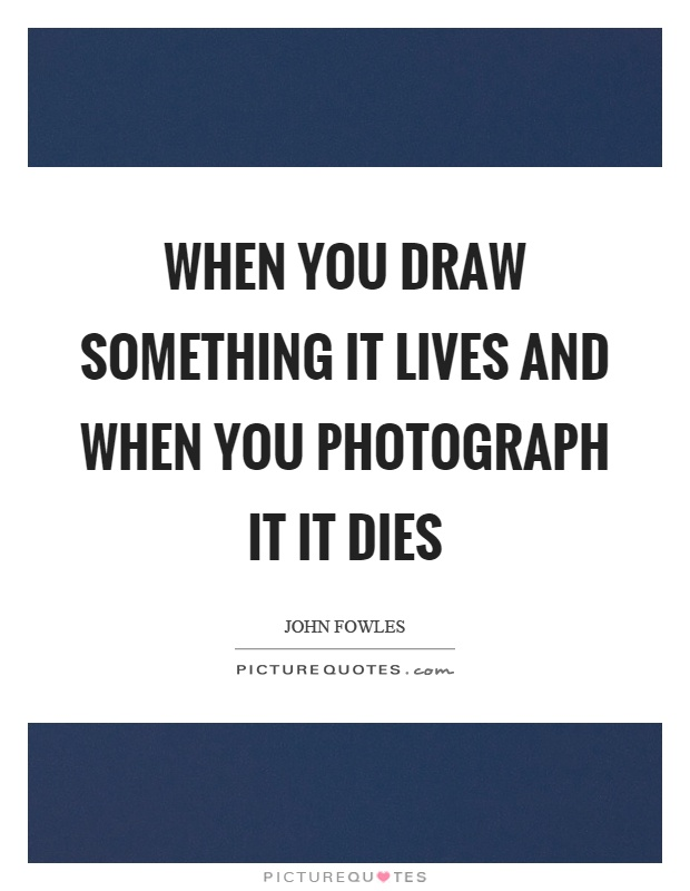 When you draw something it lives and when you photograph it it dies Picture Quote #1