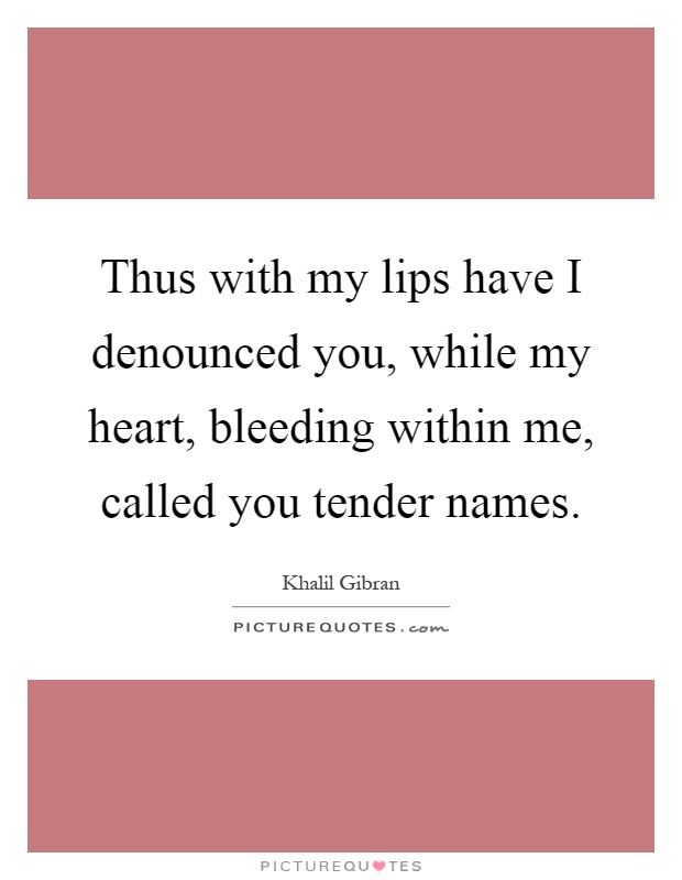 Thus with my lips have I denounced you, while my heart, bleeding within me, called you tender names Picture Quote #1