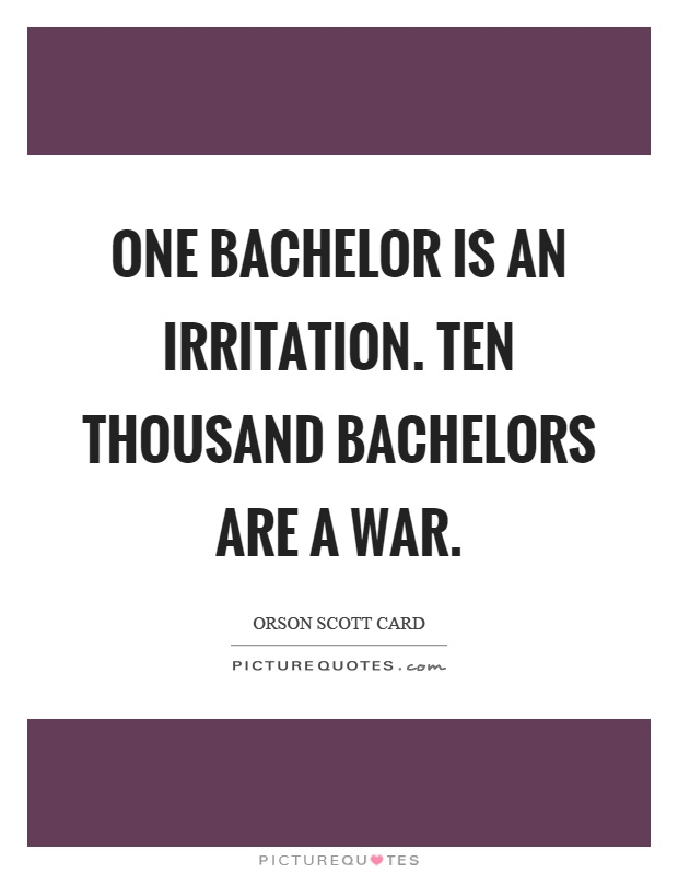 One bachelor is an irritation. Ten thousand bachelors are a war Picture Quote #1