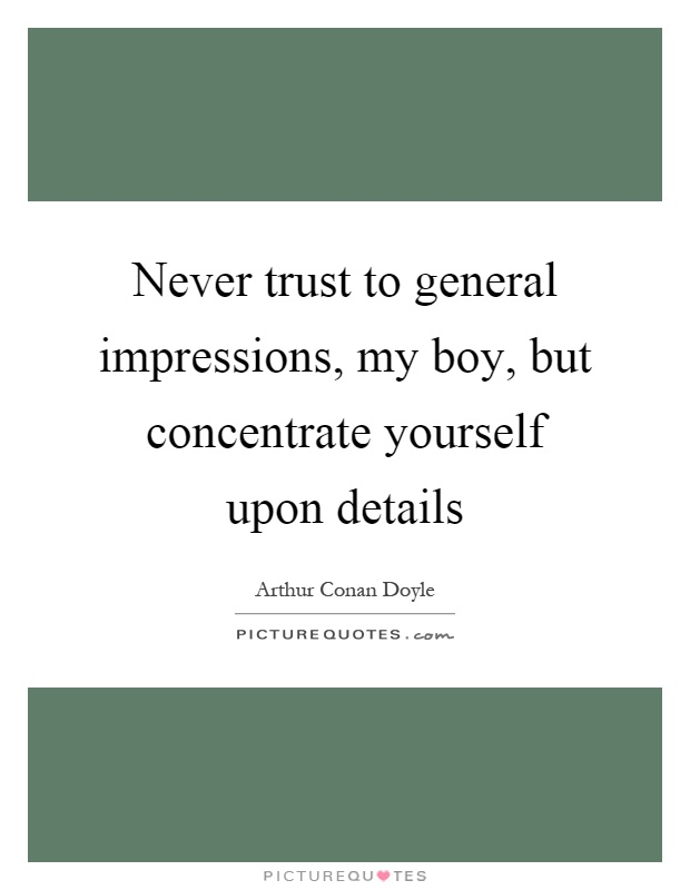 Never trust to general impressions, my boy, but concentrate yourself upon details Picture Quote #1