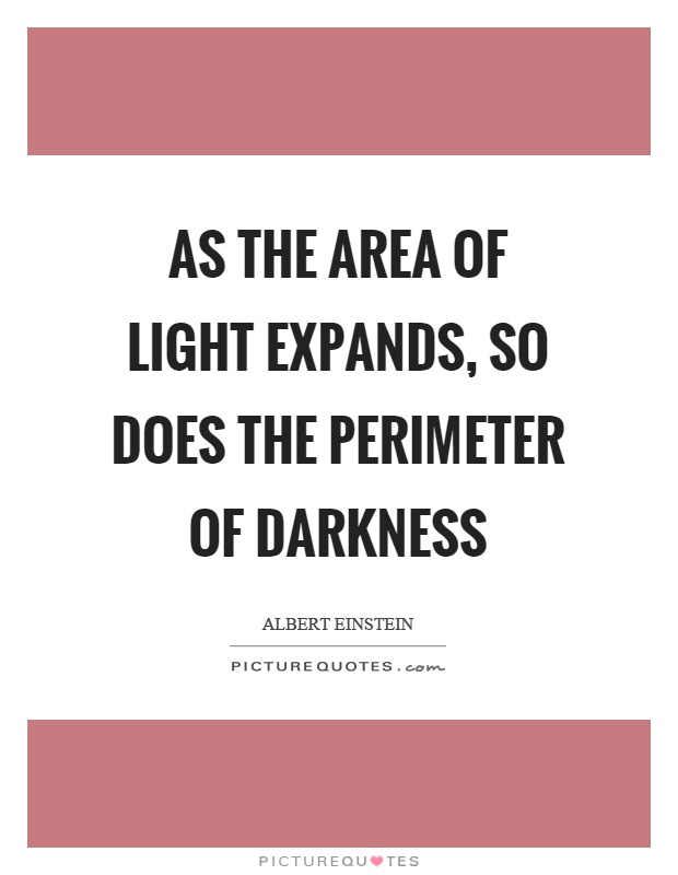 As the area of light expands, so does the perimeter of darkness Picture Quote #1