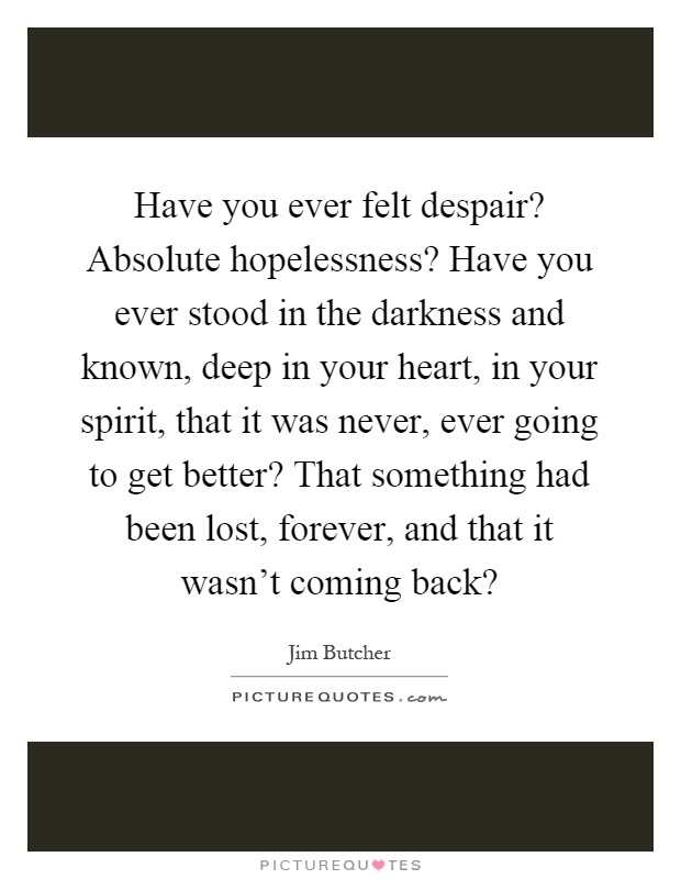 Have you ever felt despair? Absolute hopelessness? Have you ever stood in the darkness and known, deep in your heart, in your spirit, that it was never, ever going to get better? That something had been lost, forever, and that it wasn't coming back? Picture Quote #1