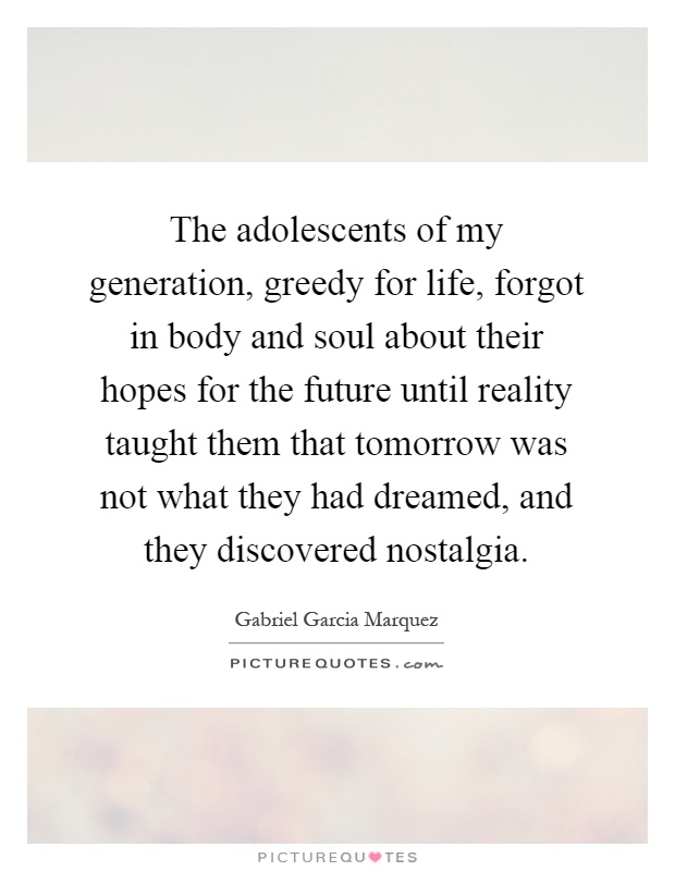 The adolescents of my generation, greedy for life, forgot in body and soul about their hopes for the future until reality taught them that tomorrow was not what they had dreamed, and they discovered nostalgia Picture Quote #1