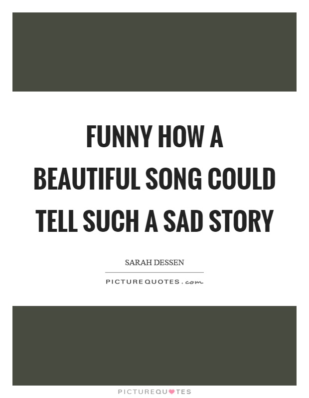 Funny how a beautiful song could tell such a sad story Picture Quote #1