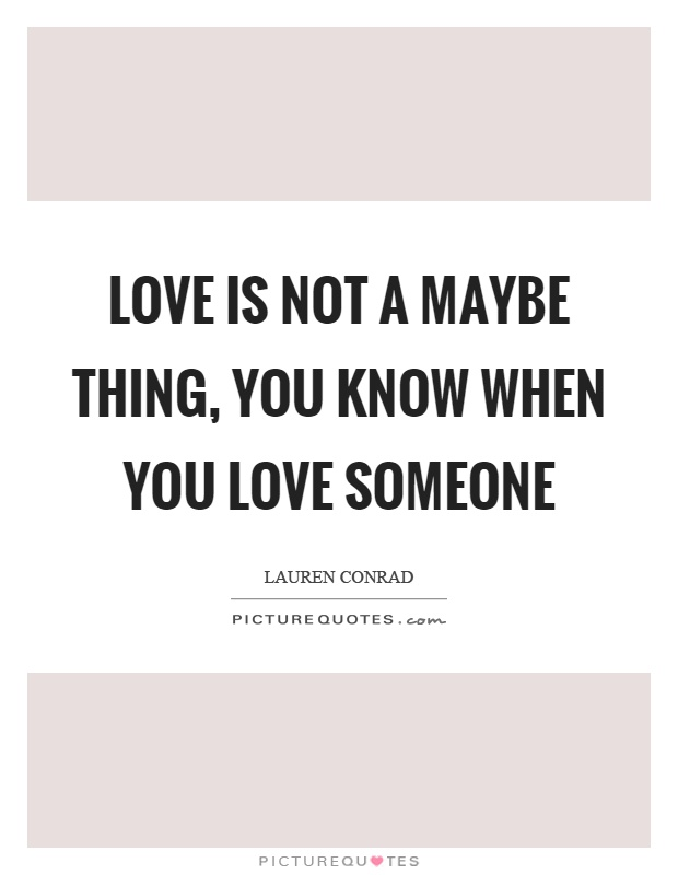 Love is not a maybe thing, you know when you love someone Picture Quote #1