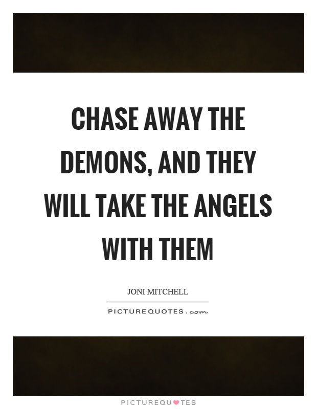 Chase away the demons, and they will take the angels with them Picture Quote #1