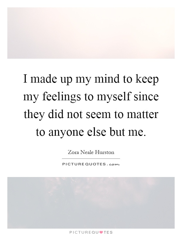 I made up my mind to keep my feelings to myself since they did not seem to matter to anyone else but me Picture Quote #1