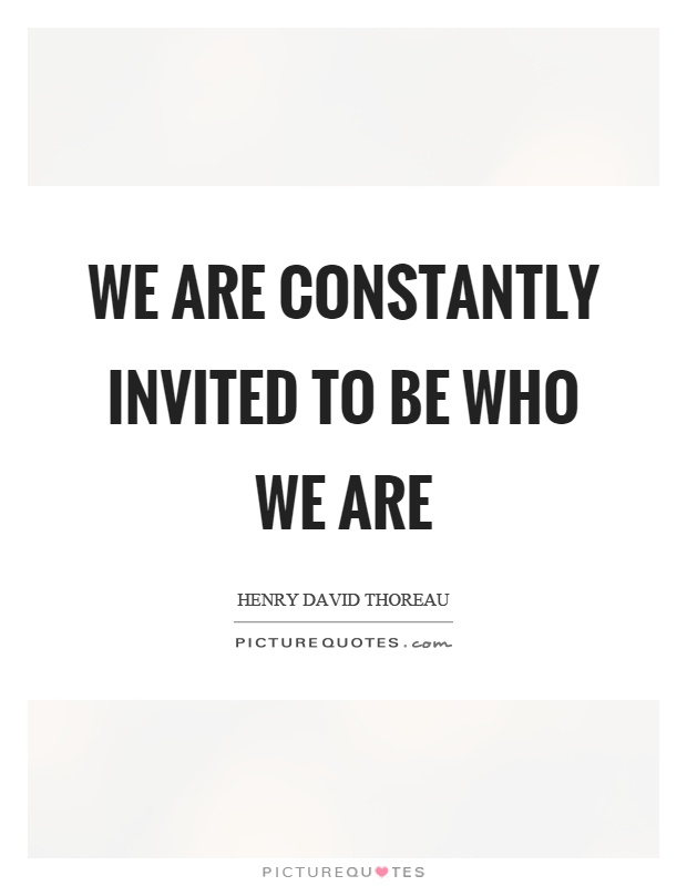 We are constantly invited to be who we are Picture Quote #1