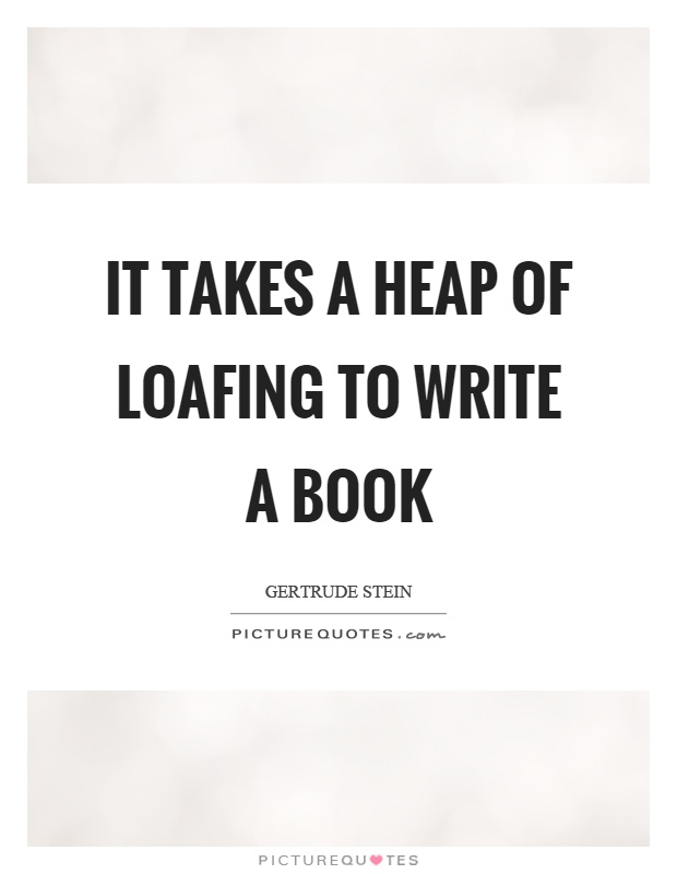 It takes a heap of loafing to write a book Picture Quote #1